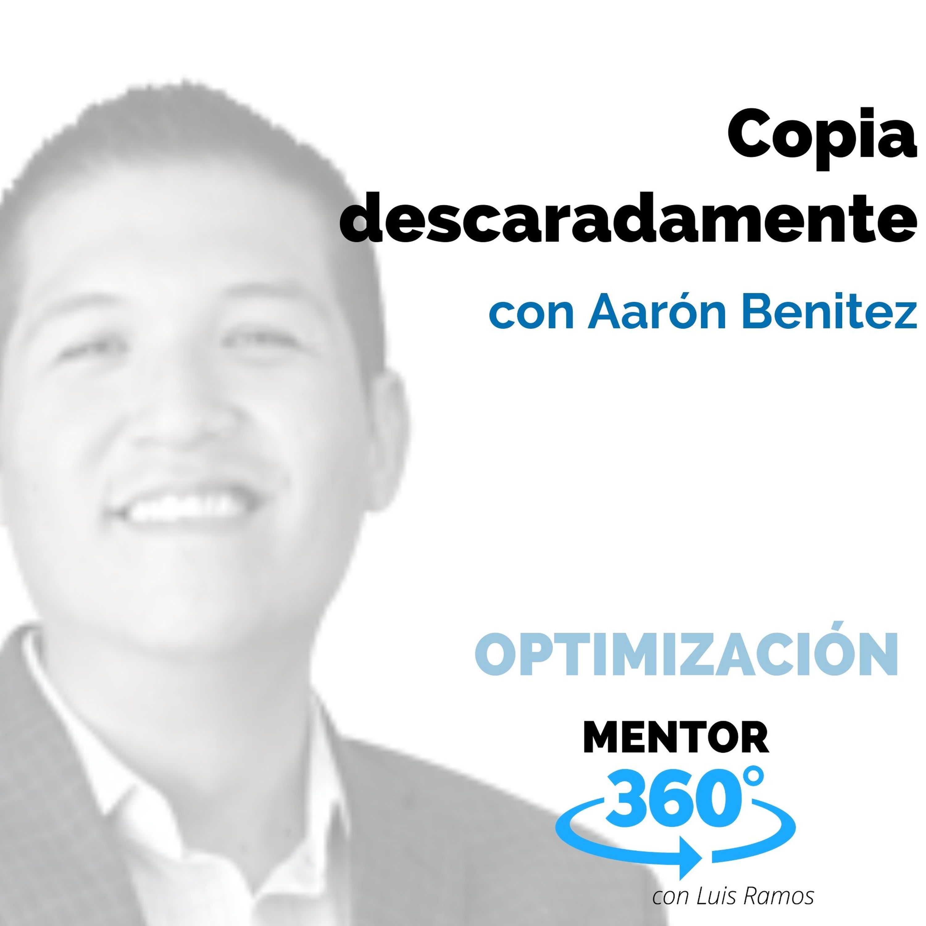 Copia descaradamente, con Aarón Benitez - OPTIMIZACIÓN - MENTOR360